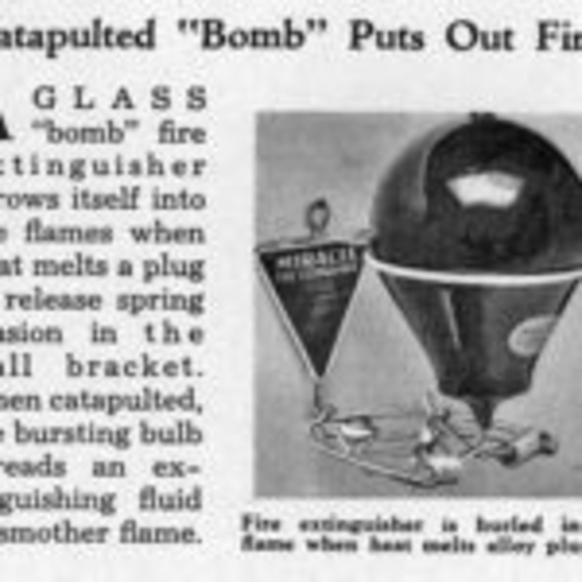 "Article from August 1935 issue of Modern Mechanix; ""Catapulted Bomb Puts Out Fire"" heat from fire triggers spring catapulting the bulbous fire grenade into the fire. In 1935 this was an innovation for use in factories and commercial buildings. But one has to pause, if the heat from the flames can trigger the grenade the fire is probably already out of control."